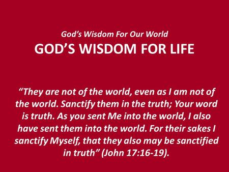 "God's Wisdom For Our World GOD'S WISDOM FOR LIFE ""They are not of the world, even as I am not of the world. Sanctify them in the truth; Your word is truth."