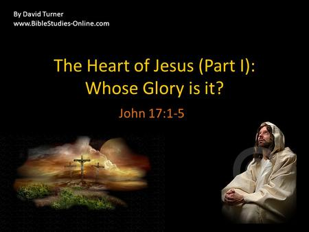 The Heart of Jesus (Part I): Whose Glory is it? John 17:1-5 By David Turner www.BibleStudies-Online.com.