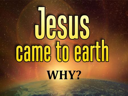 WHY?. The question presupposes: – Jesus existed before His birth, Jno. 8:58 – His life achieved divine purposes, Jno. 17:4 – His purposes affect all of.
