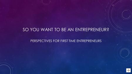 SO YOU WANT TO BE AN ENTREPRENEUR? PERSPECTIVES FOR FIRST TIME ENTREPRENEURS.