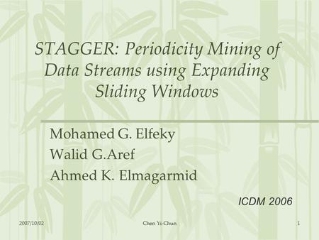 STAGGER: Periodicity Mining of Data Streams using Expanding Sliding Windows Mohamed G. Elfeky Walid G.Aref Ahmed K. Elmagarmid ICDM 2006 2007/10/021Chen.