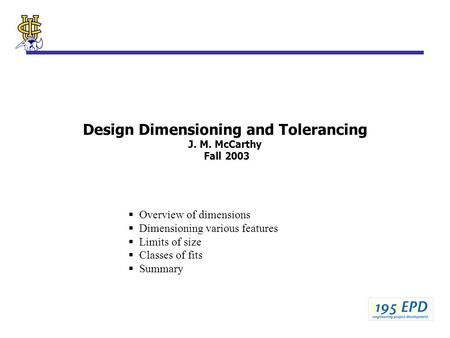 Design Dimensioning and Tolerancing J. M. McCarthy Fall 2003  Overview of dimensions  Dimensioning various features  Limits of size  Classes of fits.
