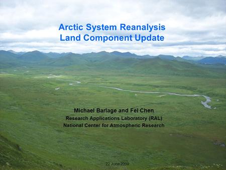 1 22 June 2009 Arctic System Reanalysis Land Component Update Michael Barlage and Fei Chen Research Applications Laboratory (RAL) National Center for Atmospheric.