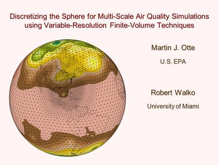 Discretizing the Sphere for Multi-Scale Air Quality Simulations using Variable-Resolution Finite-Volume Techniques Martin J. Otte U.S. EPA Robert Walko.