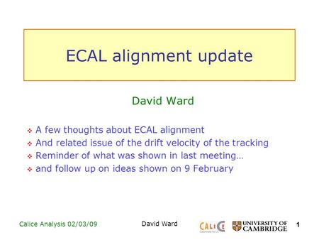 1 Calice Analysis 02/03/09 David Ward ECAL alignment update David Ward  A few thoughts about ECAL alignment  And related issue of the drift velocity.