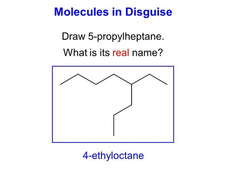 Molecules in Disguise Draw 5-propylheptane. What is its real name? 4-ethyloctane.