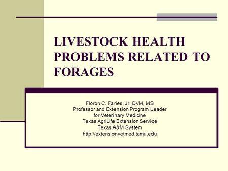 LIVESTOCK HEALTH PROBLEMS RELATED TO FORAGES Floron C. Faries, Jr. DVM, MS Professor and Extension Program Leader for Veterinary Medicine Texas AgriLife.