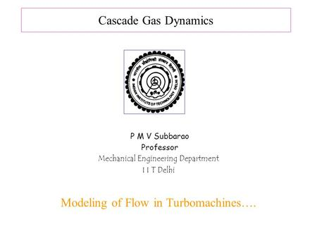Cascade Gas Dynamics P M V Subbarao Professor Mechanical Engineering Department I I T Delhi Modeling of Flow in Turbomachines….