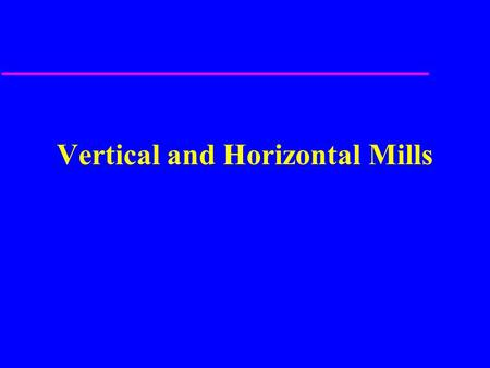 Vertical and Horizontal Mills. Vertical Mill Parts u Base and Column u Knee u Saddle u Table u Ram u Tool Head u Quill Feed.