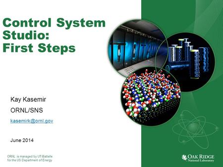 ORNL is managed by UT-Battelle for the US Department of Energy Control System Studio: First Steps Kay Kasemir ORNL/SNS June 2014.