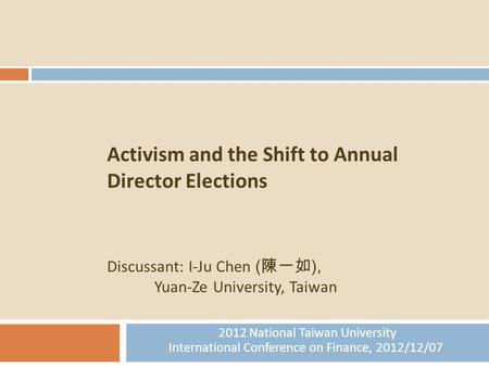 1 Activism and the Shift to Annual Director Elections Discussant: I-Ju Chen ( 陳一如 ), Yuan-Ze University, Taiwan 2012 National Taiwan University International.