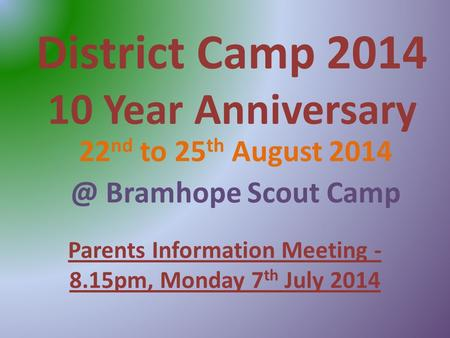 District Camp 2014 10 Year Anniversary 22 nd to 25 th August Bramhope Scout Camp Parents Information Meeting - 8.15pm, Monday 7 th July 2014.