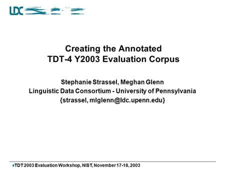  TDT 2003 Evaluation Workshop, NIST, November 17-18, 2003 Creating the Annotated TDT-4 Y2003 Evaluation Corpus Stephanie Strassel, Meghan Glenn Linguistic.