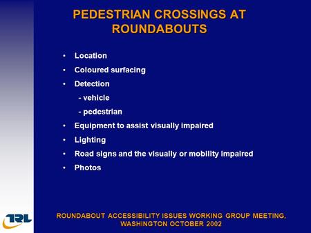PEDESTRIAN CROSSINGS AT ROUNDABOUTS ROUNDABOUT ACCESSIBILITY ISSUES WORKING GROUP MEETING, WASHINGTON OCTOBER 2002 Location Coloured surfacing Detection.