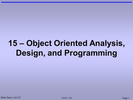Mark Dixon, SoCCE SOFT 131Page 1 15 – Object Oriented Analysis, Design, and Programming.