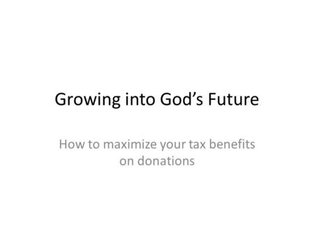 Growing into God's Future How to maximize your tax benefits on donations.
