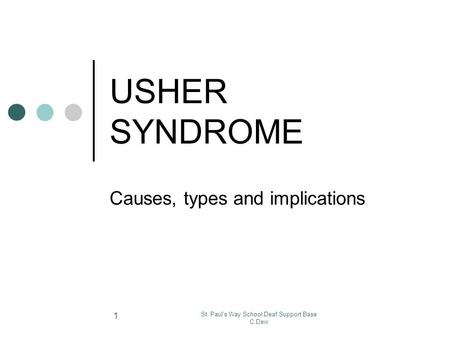 St. Paul's Way School Deaf Support Base C.Dew 1 USHER SYNDROME Causes, types and implications.