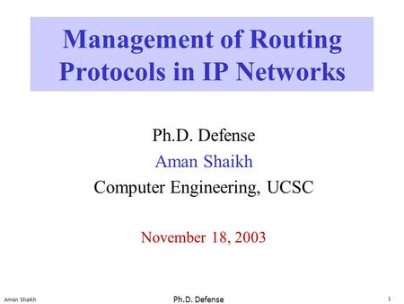 1 Aman Shaikh Ph.D. Defense Management of Routing Protocols in IP Networks Ph.D. Defense Aman Shaikh Computer Engineering, UCSC November 18, 2003.