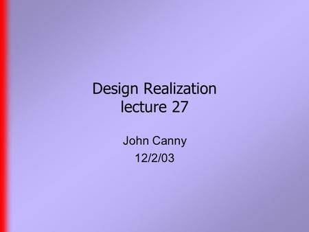 Design Realization lecture 27 John Canny 12/2/03.