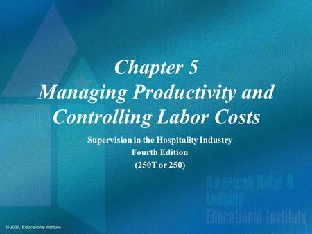 © 2007, Educational Institute Chapter 5 Managing Productivity and Controlling Labor Costs Supervision in the Hospitality Industry Fourth Edition (250T.