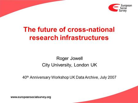 Www.europeansocialsurvey.org The future of cross-national research infrastructures Roger Jowell City University, London UK 40 th Anniversary Workshop UK.