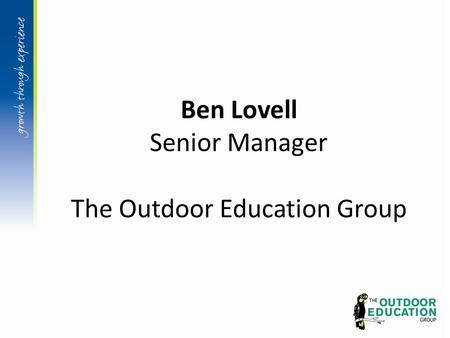 Ben Lovell Senior Manager The Outdoor Education Group.