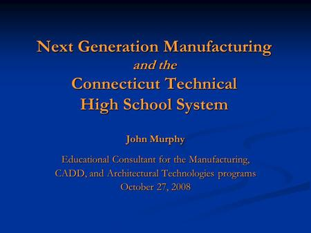 Next Generation Manufacturing and the Connecticut Technical High School System John Murphy Educational Consultant for the Manufacturing, CADD, and Architectural.