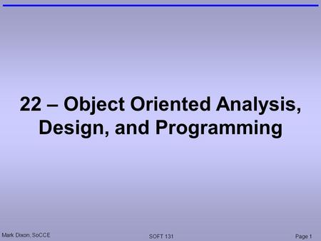 Mark Dixon, SoCCE SOFT 131Page 1 22 – Object Oriented Analysis, Design, and Programming.
