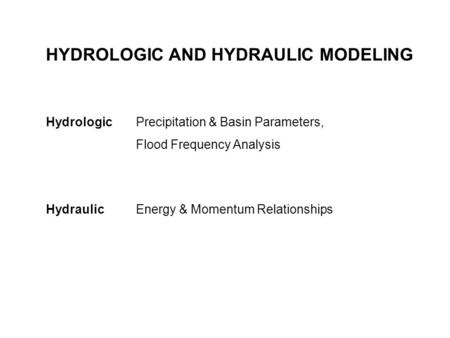 HYDROLOGIC AND HYDRAULIC MODELING Hydrologic Precipitation & Basin Parameters, Flood Frequency Analysis Hydraulic Energy & Momentum Relationships.