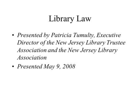Library Law Presented by Patricia Tumulty, Executive Director of the New Jersey Library Trustee Association and the New Jersey Library Association Presented.
