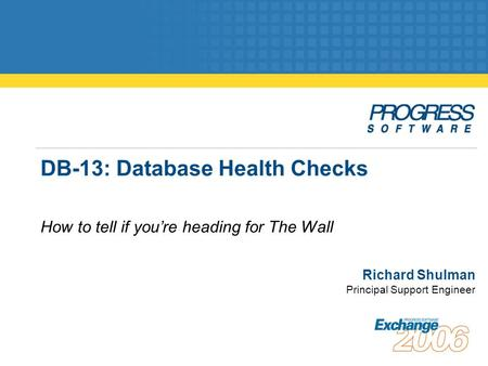 DB-13: Database Health Checks How to tell if you're heading for The Wall Richard Shulman Principal Support Engineer.