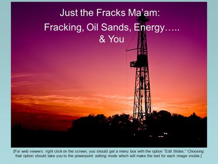 "Just the Fracks Ma'am: Fracking, Oil Sands, Energy….. & You [For web viewers: right click on the screen; you should get a menu box with the option ""Edit."