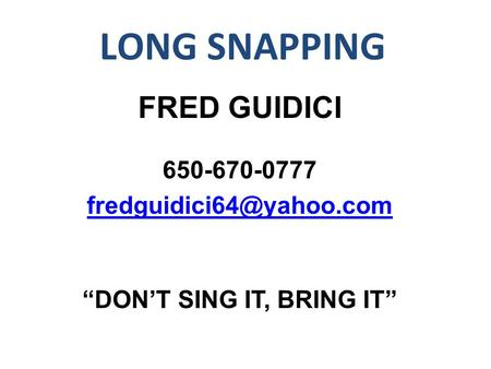 "LONG SNAPPING FRED GUIDICI 650-670-0777 ""DON'T SING IT, BRING IT"""