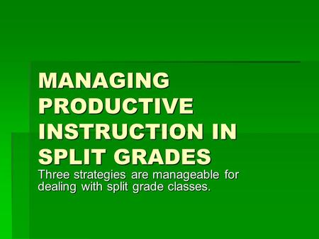 MANAGING PRODUCTIVE INSTRUCTION IN SPLIT GRADES Three strategies are manageable for dealing with split grade classes.