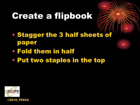 ©2010, TESCC Create a flipbook Stagger the 3 half sheets of paper Fold them in half Put two staples in the top.