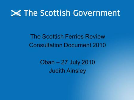The Scottish Ferries Review Consultation Document 2010 Oban – 27 July 2010 Judith Ainsley.