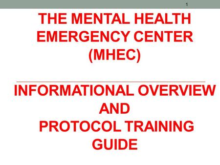 THE MENTAL HEALTH EMERGENCY CENTER (MHEC) INFORMATIONAL OVERVIEW AND PROTOCOL TRAINING GUIDE 1.