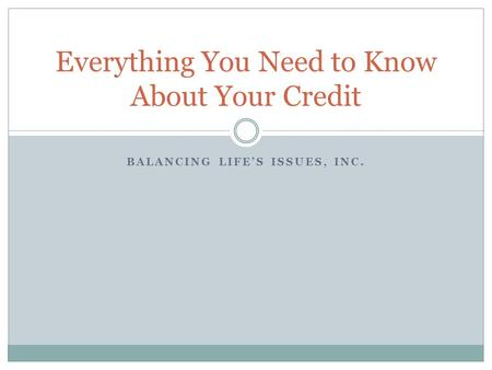 BALANCING LIFE'S ISSUES, INC. Everything You Need to Know About Your Credit.