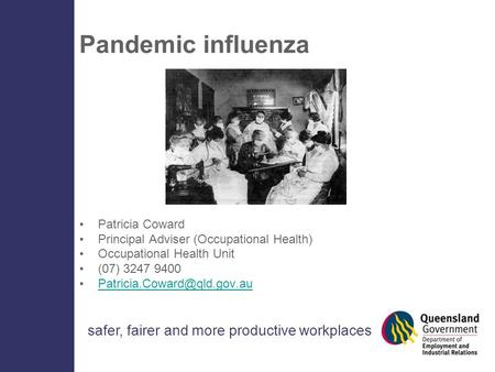 Safer, fairer and more productive workplaces Pandemic influenza Patricia Coward Principal Adviser (Occupational Health) Occupational Health Unit (07) 3247.