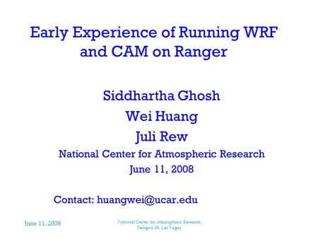 June 11, 2008 National Center for Atmospheric Research Teragrid 08, Las Vagas Early Experience of Running WRF and CAM on Ranger Siddhartha Ghosh Wei Huang.