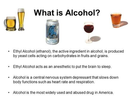 What is Alcohol? Ethyl Alcohol (ethanol), the active ingredient in alcohol, is produced by yeast cells acting on carbohydrates in fruits and grains. Ethyl.
