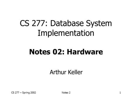 CS 277 – Spring 2002Notes 21 CS 277: Database System Implementation Notes 02: Hardware Arthur Keller.