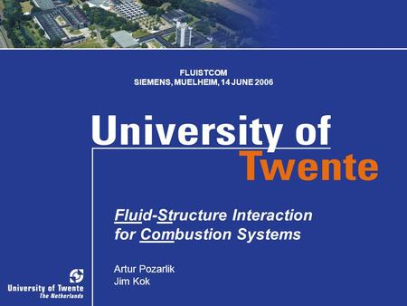 SIEMENS, MUELHEIM 1 1 Fluid-Structure Interaction for Combustion Systems Artur Pozarlik Jim Kok FLUISTCOM SIEMENS, MUELHEIM, 14 JUNE 2006.