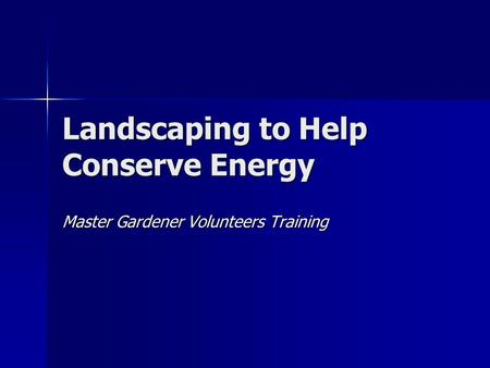 Landscaping to Help Conserve Energy Master Gardener Volunteers Training.