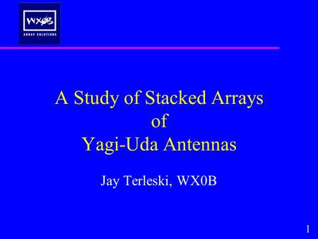 A Study of Stacked Arrays of Yagi-Uda Antennas Jay Terleski, WX0B 1.