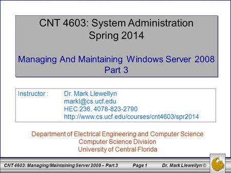 CNT 4603: Managing/Maintaining Server 2008 – Part 3 Page 1 Dr. Mark Llewellyn © CNT 4603: System Administration Spring 2014 Managing And Maintaining Windows.