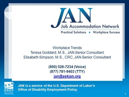 JAN is a service of the U.S. Department of Labor's Office of Disability Employment Policy. 1 Workplace Trends Teresa Goddard, M.S., JAN Senior Consultant.