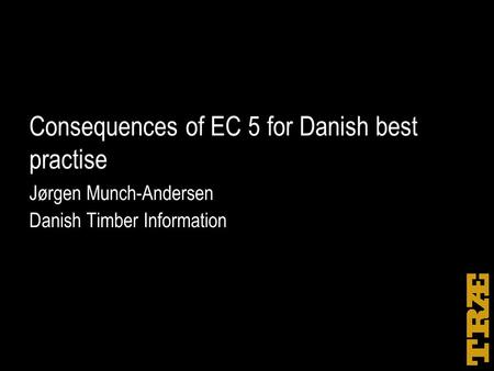 Consequences of EC 5 for Danish best practise Jørgen Munch-Andersen Danish Timber Information.