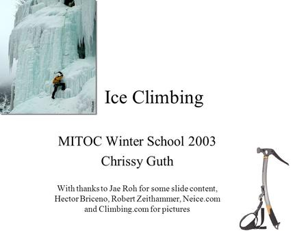 Ice Climbing MITOC Winter School 2003 Chrissy Guth With thanks to Jae Roh for some slide content, Hector Briceno, Robert Zeithammer, Neice.com and Climbing.com.