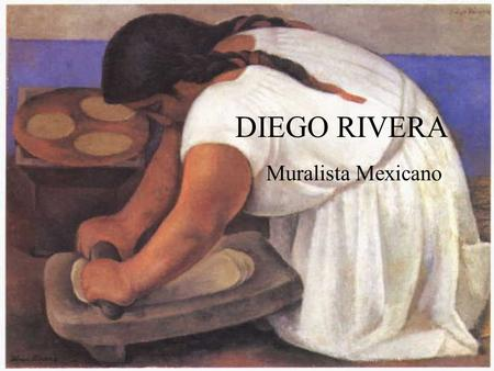 DIEGO RIVERA Muralista Mexicano. Diego Rivera Diego Rivera is considered the father of Mexican mural art and the father of modern political art in Mexico.